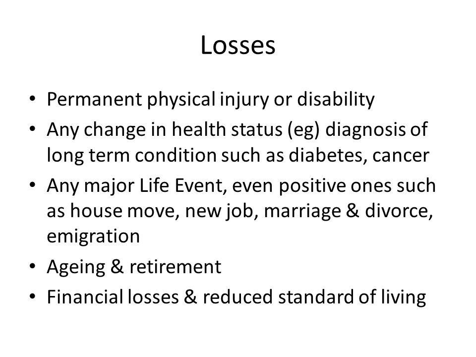 Losses Permanent physical injury or disability Any change in health status (eg) diagnosis of long term condition such as diabetes, cancer Any major Life Event, even positive ones such as house move, new job, marriage & divorce, emigration Ageing & retirement Financial losses & reduced standard of living