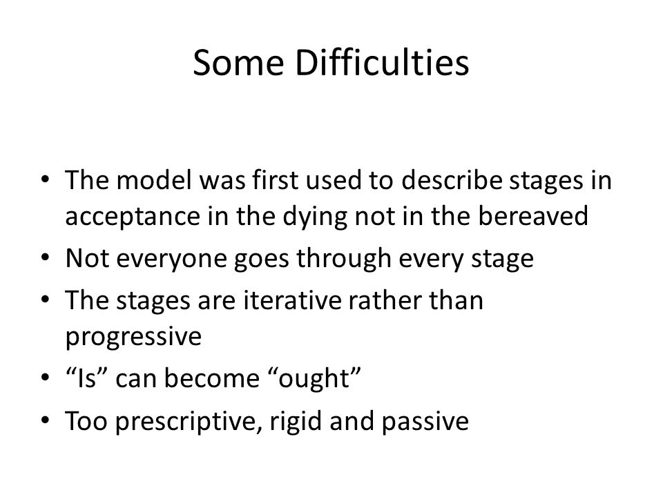 Some Difficulties The model was first used to describe stages in acceptance in the dying not in the bereaved Not everyone goes through every stage The stages are iterative rather than progressive Is can become ought Too prescriptive, rigid and passive