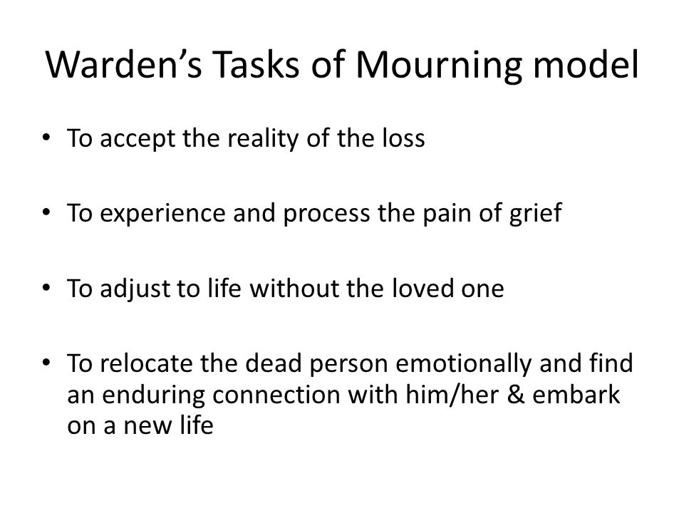 Warden's Tasks of Mourning model To accept the reality of the loss To experience and process the pain of grief To adjust to life without the loved one To relocate the dead person emotionally and find an enduring connection with him/her & embark on a new life