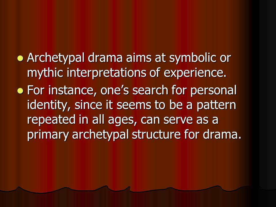 Archetypal drama aims at symbolic or mythic interpretations of experience. Archetypal drama aims at symbolic or mythic interpretations of experience.