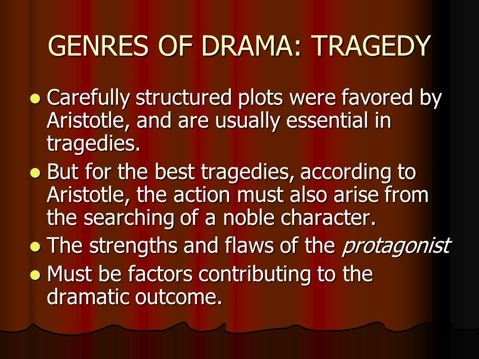 GENRES OF DRAMA: TRAGEDY Carefully structured plots were favored by Aristotle, and are usually essential in tragedies. Carefully structured plots were