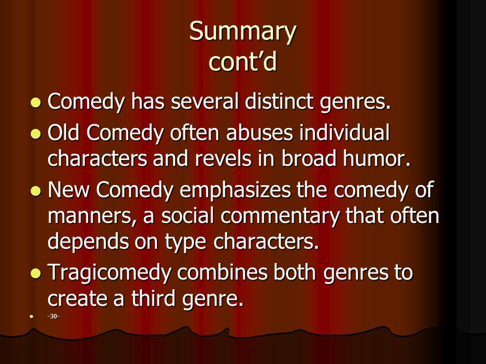 Summary cont'd Comedy has several distinct genres. Comedy has several distinct genres. Old Comedy often abuses individual characters and revels in bro