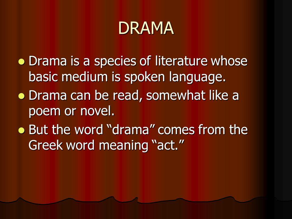 DRAMA Drama is a species of literature whose basic medium is spoken language. Drama is a species of literature whose basic medium is spoken language.