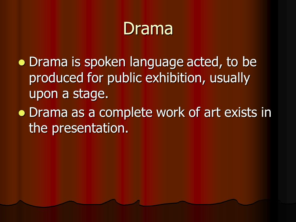 Drama Drama is spoken language acted, to be produced for public exhibition, usually upon a stage. Drama is spoken language acted, to be produced for p