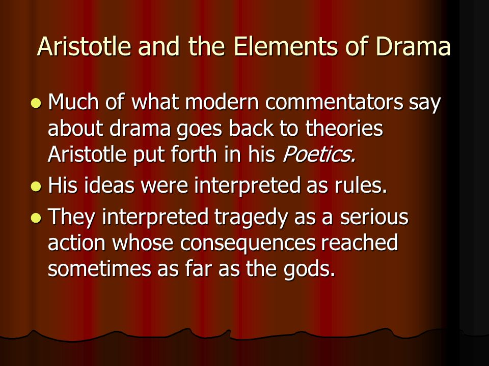Aristotle and the Elements of Drama Much of what modern commentators say about drama goes back to theories Aristotle put forth in his Poetics. Much of