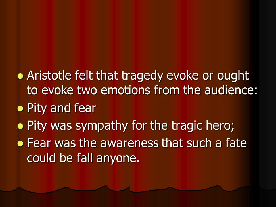 Aristotle felt that tragedy evoke or ought to evoke two emotions from the audience: Aristotle felt that tragedy evoke or ought to evoke two emotions f