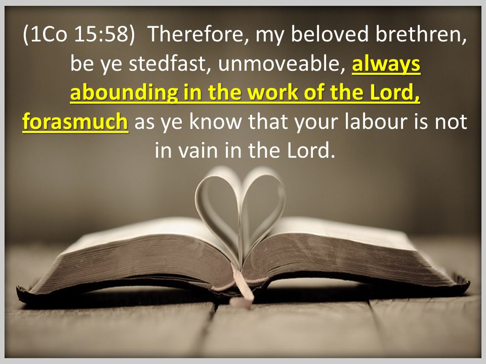 always abounding in the work of the Lord, forasmuch (1Co 15:58) Therefore, my beloved brethren, be ye stedfast, unmoveable, always abounding in the wo