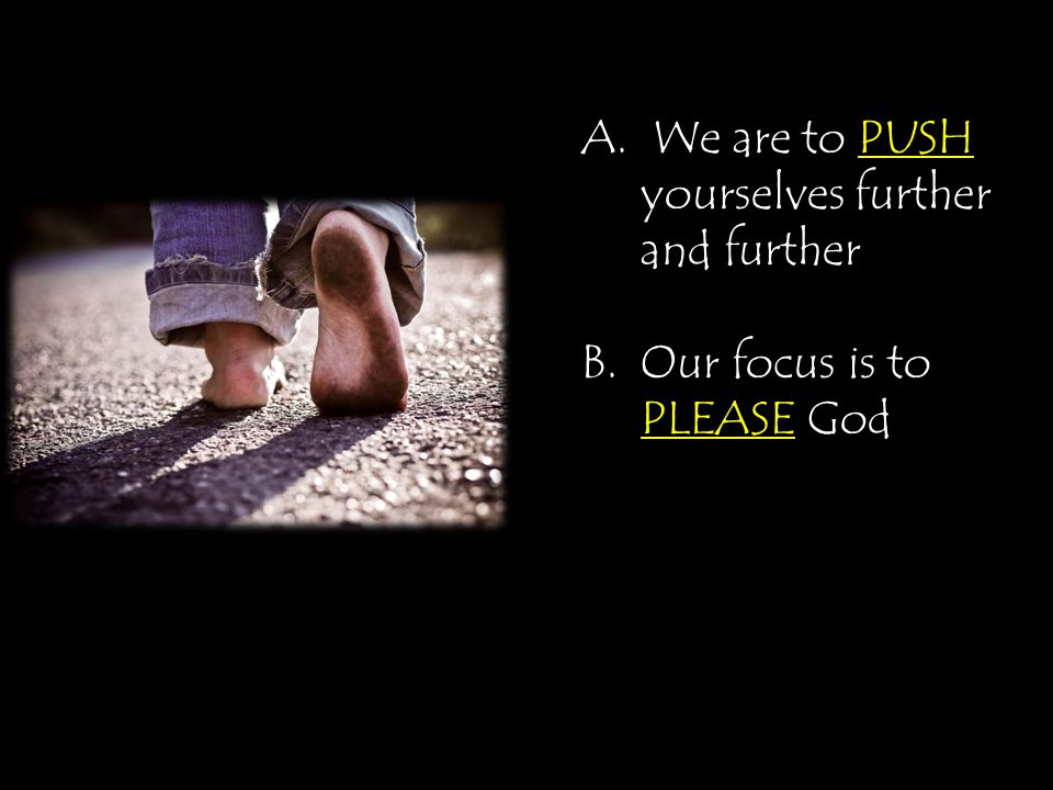 A. We are to PUSH yourselves further and further B.Our focus is to PLEASE God