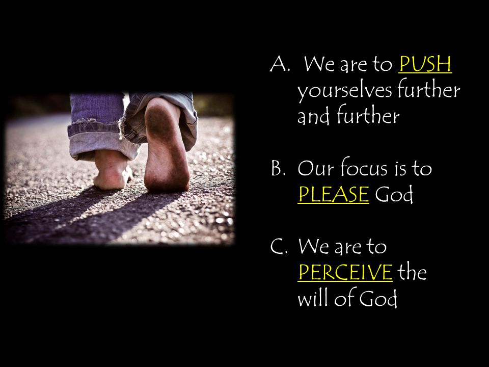 A. We are to PUSH yourselves further and further B.Our focus is to PLEASE God C.We are to PERCEIVE the will of God
