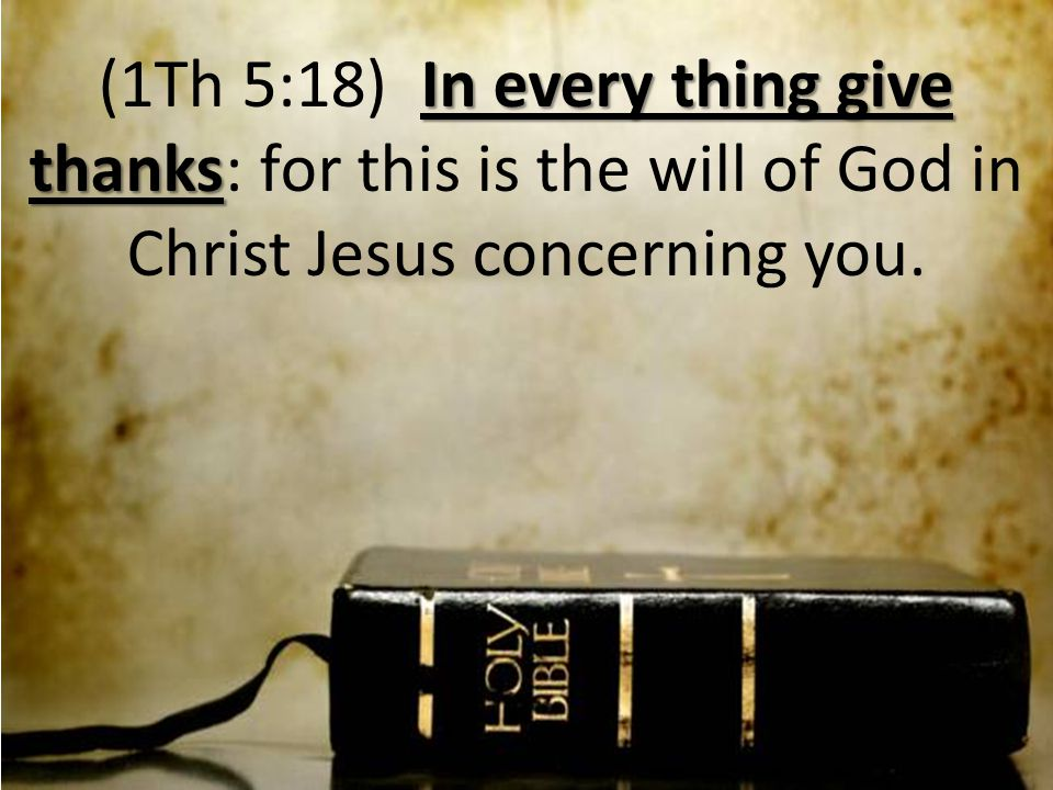 In every thing give thanks (1Th 5:18) In every thing give thanks: for this is the will of God in Christ Jesus concerning you.
