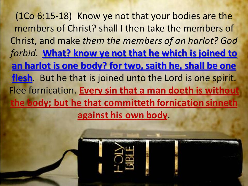 What? know ye not that he which is joined to an harlot is one body? for two, saith he, shall be one flesh (1Co 6:15-18) Know ye not that your bodies a
