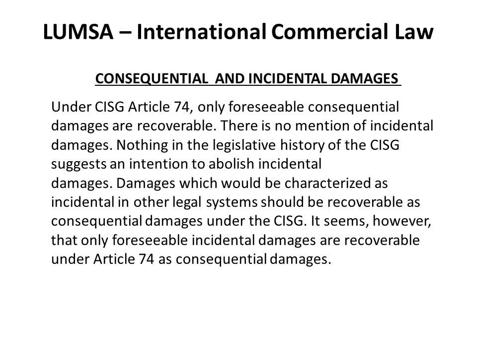 LUMSA – International Commercial Law CONSEQUENTIAL AND INCIDENTAL DAMAGES Under CISG Article 74, only foreseeable consequential damages are recoverable.