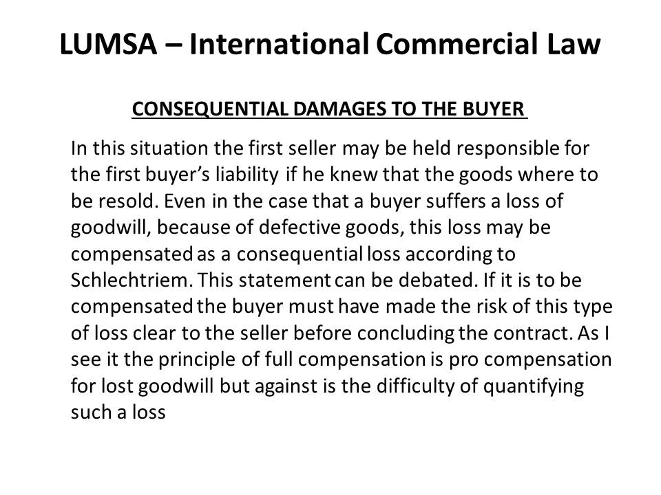 LUMSA – International Commercial Law CONSEQUENTIAL DAMAGES TO THE BUYER In this situation the first seller may be held responsible for the first buyer's liability if he knew that the goods where to be resold.