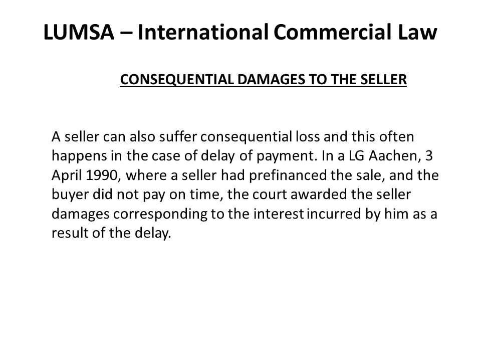 LUMSA – International Commercial Law CONSEQUENTIAL DAMAGES TO THE SELLER A seller can also suffer consequential loss and this often happens in the case of delay of payment.