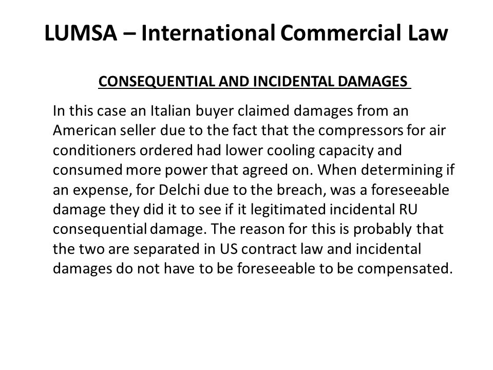 LUMSA – International Commercial Law CONSEQUENTIAL AND INCIDENTAL DAMAGES In this case an Italian buyer claimed damages from an American seller due to the fact that the compressors for air conditioners ordered had lower cooling capacity and consumed more power that agreed on.