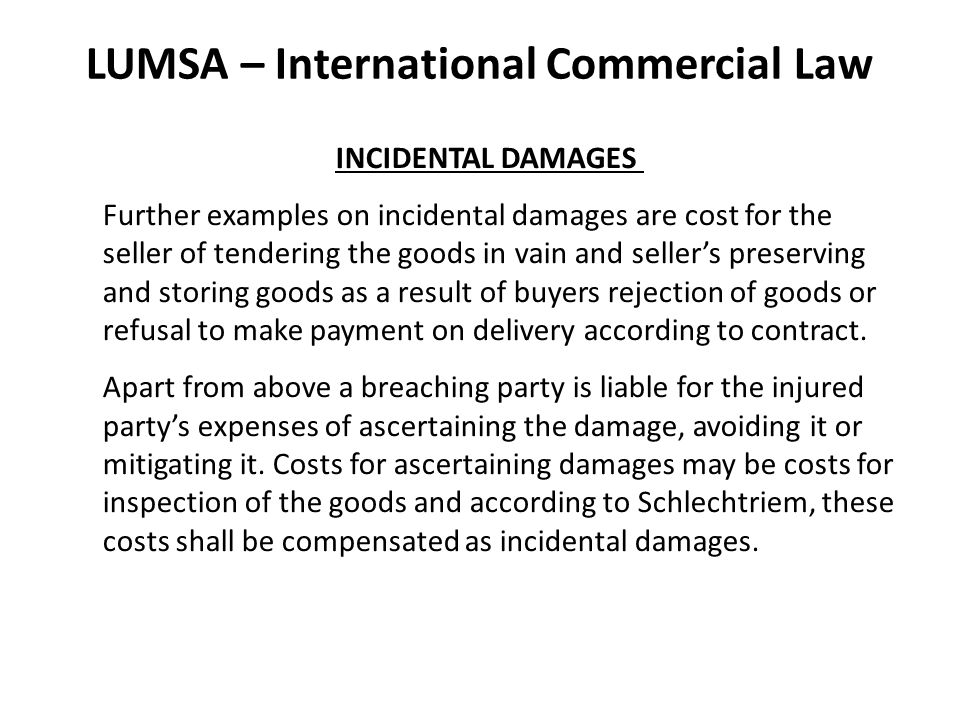 LUMSA – International Commercial Law INCIDENTAL DAMAGES Further examples on incidental damages are cost for the seller of tendering the goods in vain and seller's preserving and storing goods as a result of buyers rejection of goods or refusal to make payment on delivery according to contract.
