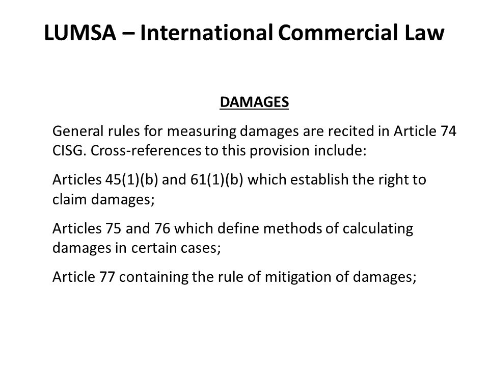 LUMSA – International Commercial Law DAMAGES General rules for measuring damages are recited in Article 74 CISG.