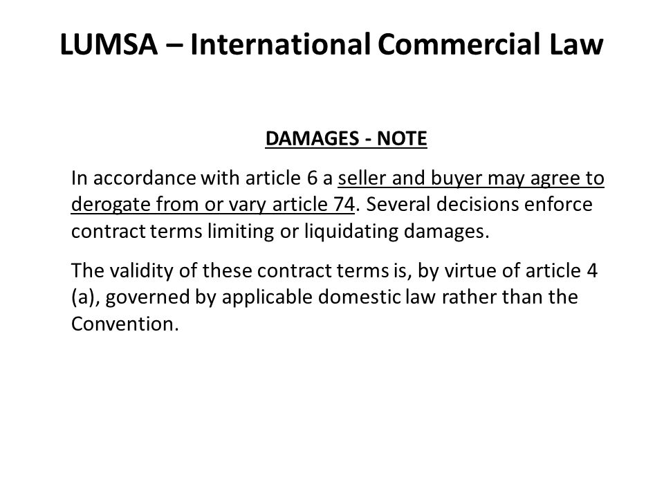 LUMSA – International Commercial Law DAMAGES - NOTE In accordance with article 6 a seller and buyer may agree to derogate from or vary article 74.