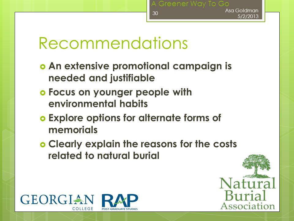 A Greener Way To Go Recommendations  An extensive promotional campaign is needed and justifiable  Focus on younger people with environmental habits  Explore options for alternate forms of memorials  Clearly explain the reasons for the costs related to natural burial Asa Goldman 5/2/2013 30