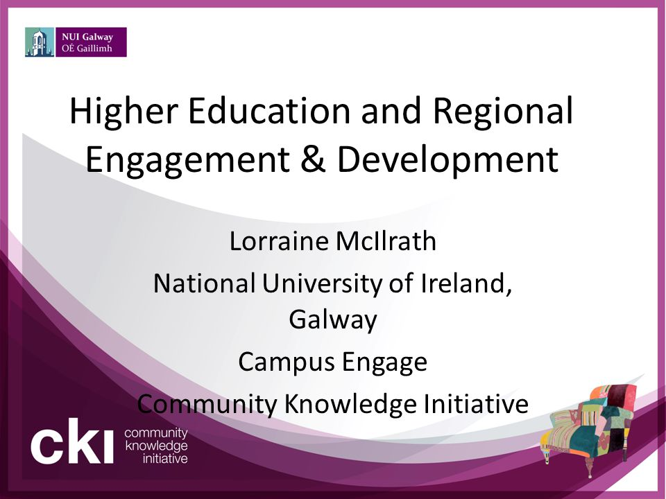 Higher Education and Regional Engagement & Development Lorraine McIlrath National University of Ireland, Galway Campus Engage Community Knowledge Init