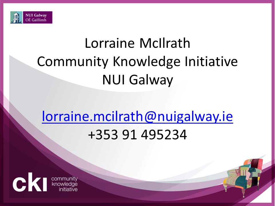 Lorraine McIlrath Community Knowledge Initiative NUI Galway lorraine.mcilrath@nuigalway.ie +353 91 495234 lorraine.mcilrath@nuigalway.ie