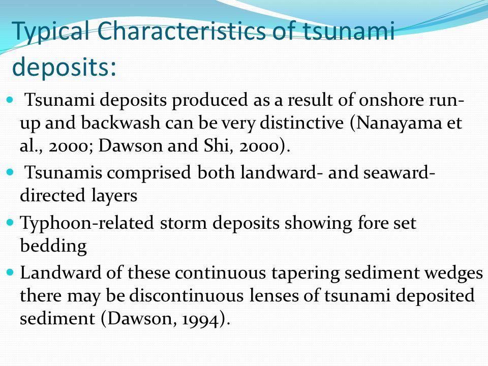 Typical Characteristics of tsunami deposits : Tsunami deposits produced as a result of onshore run- up and backwash can be very distinctive (Nanayama et al., 2000; Dawson and Shi, 2000).