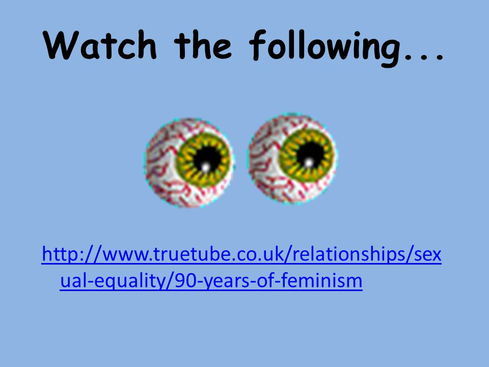 Watch the following... http://www.truetube.co.uk/relationships/sex ual-equality/90-years-of-feminism