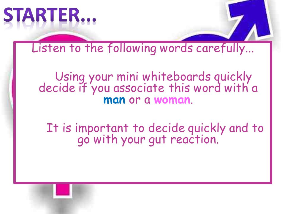 Listen to the following words carefully... Using your mini whiteboards quickly decide if you associate this word with a man or a woman. It is importan