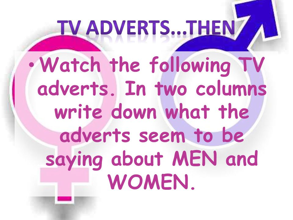Watch the following TV adverts. In two columns write down what the adverts seem to be saying about MEN and WOMEN.