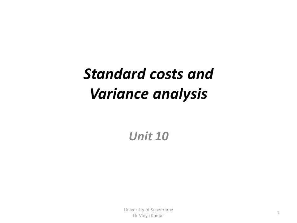 Standard costs and Variance analysis Unit 10 University of Sunderland Dr Vidya Kumar 1
