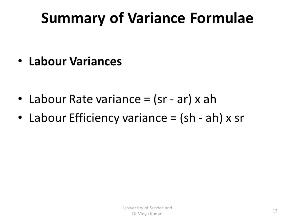 Summary of Variance Formulae Labour Variances Labour Rate variance = (sr - ar) x ah Labour Efficiency variance = (sh - ah) x sr University of Sunderland Dr Vidya Kumar 13