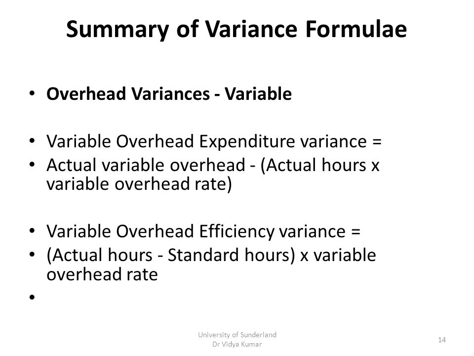 Summary of Variance Formulae Overhead Variances - Variable Variable Overhead Expenditure variance = Actual variable overhead - (Actual hours x variable overhead rate) Variable Overhead Efficiency variance = (Actual hours - Standard hours) x variable overhead rate University of Sunderland Dr Vidya Kumar 14