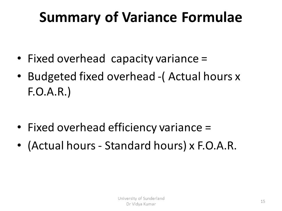 Summary of Variance Formulae Fixed overhead capacity variance = Budgeted fixed overhead -( Actual hours x F.O.A.R.) Fixed overhead efficiency variance = (Actual hours - Standard hours) x F.O.A.R.