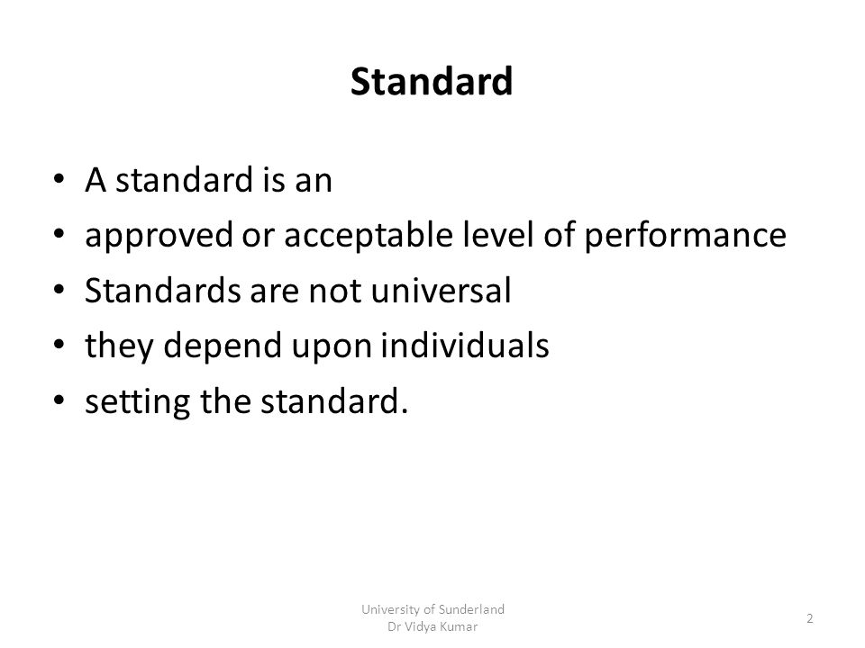 Standard A standard is an approved or acceptable level of performance Standards are not universal they depend upon individuals setting the standard.