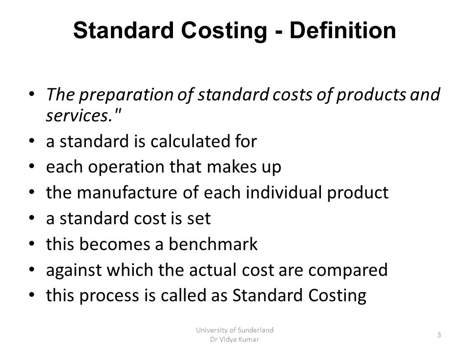 Standard Costing - Definition The preparation of standard costs of products and services. a standard is calculated for each operation that makes up the manufacture of each individual product a standard cost is set this becomes a benchmark against which the actual cost are compared this process is called as Standard Costing University of Sunderland Dr Vidya Kumar 3
