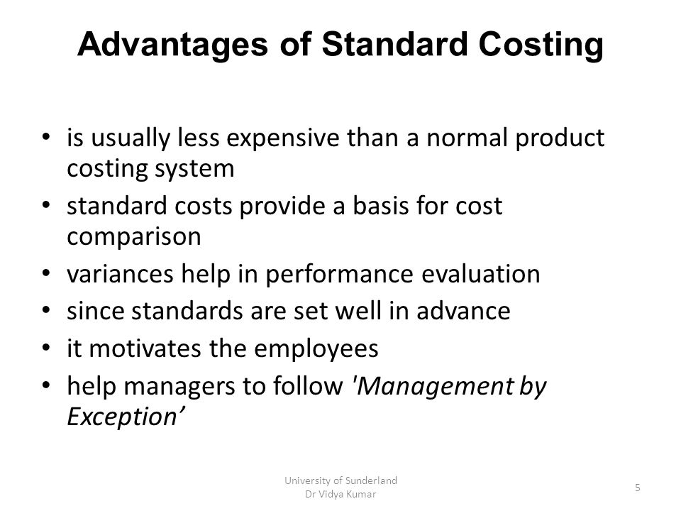 Other uses for standard costing measuring operational efficiency product sourcing decisions determining the cost of inventories and work in progress for income measurement purposes determining the cost of items for use in pricing decisions University of Sunderland Dr Vidya Kumar 6