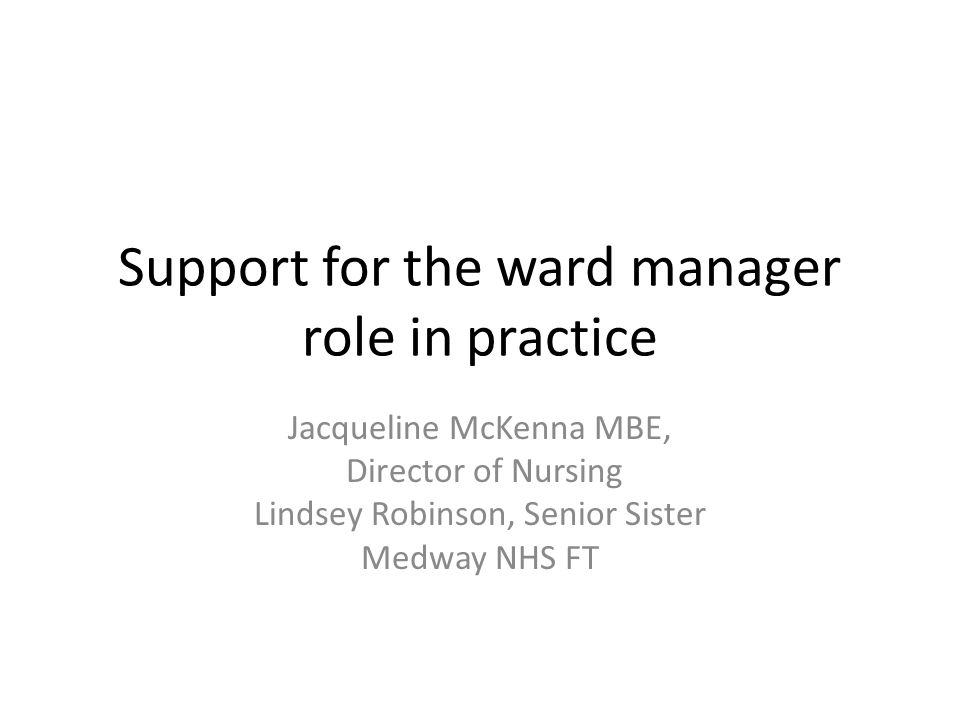 Support for the ward manager role in practice Jacqueline McKenna MBE, Director of Nursing Lindsey Robinson, Senior Sister Medway NHS FT