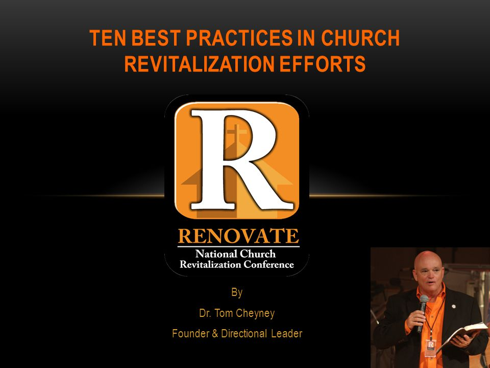 By Dr. Tom Cheyney Founder & Directional Leader TEN BEST PRACTICES IN CHURCH REVITALIZATION EFFORTS