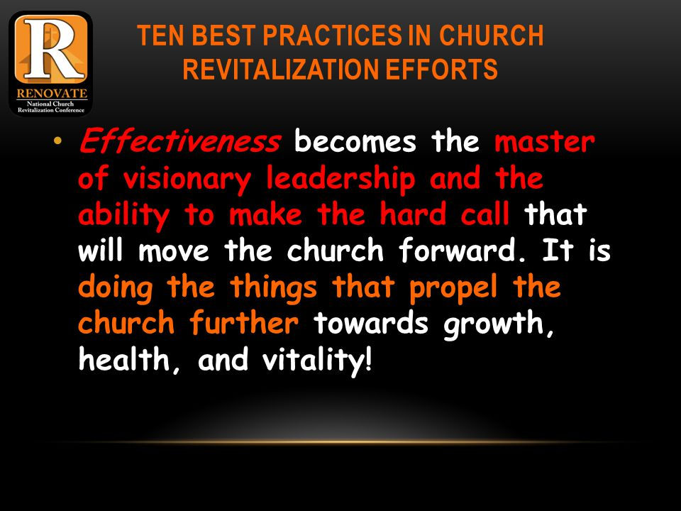 TEN BEST PRACTICES IN CHURCH REVITALIZATION EFFORTS Effectiveness becomes the master of visionary leadership and the ability to make the hard call that will move the church forward.