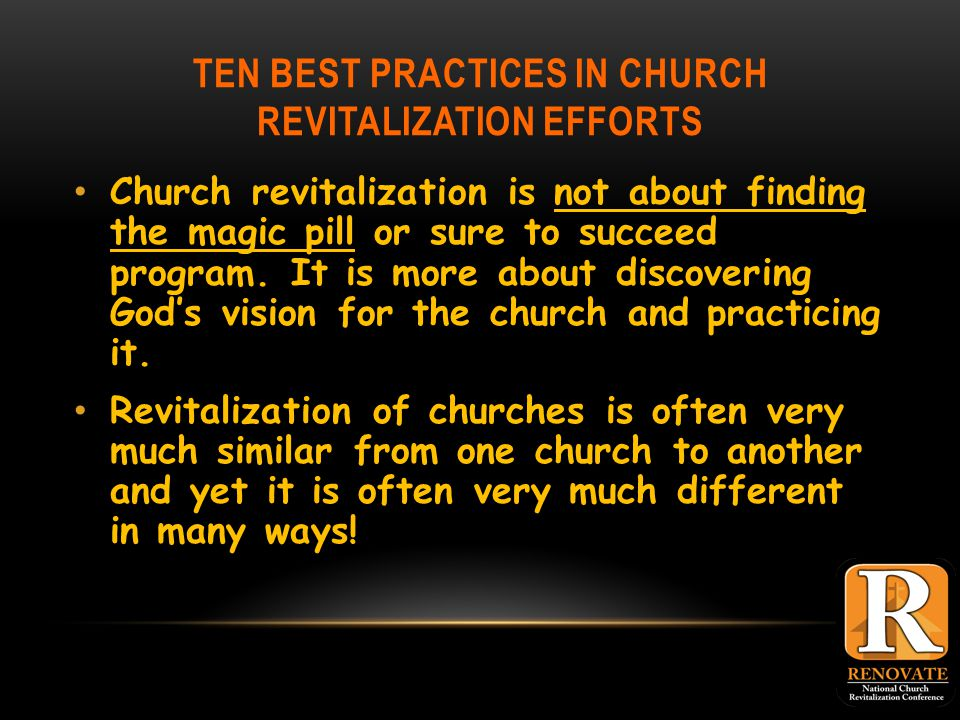 TEN BEST PRACTICES IN CHURCH REVITALIZATION EFFORTS Church revitalization is not about finding the magic pill or sure to succeed program.