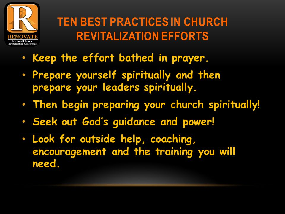 TEN BEST PRACTICES IN CHURCH REVITALIZATION EFFORTS Keep the effort bathed in prayer.