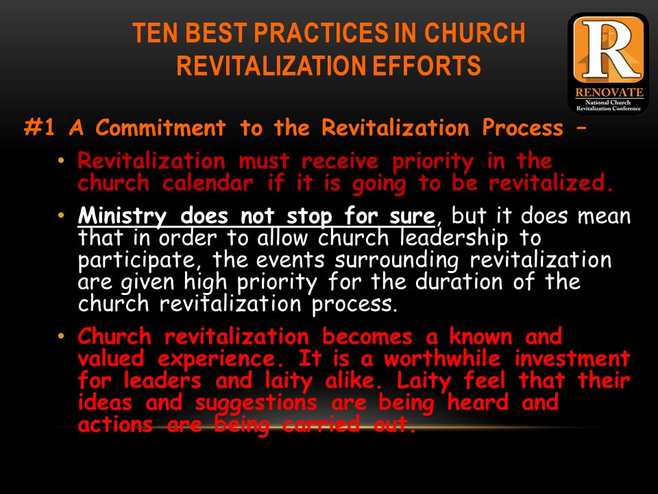 TEN BEST PRACTICES IN CHURCH REVITALIZATION EFFORTS #1 A Commitment to the Revitalization Process – Revitalization must receive priority in the church calendar if it is going to be revitalized.