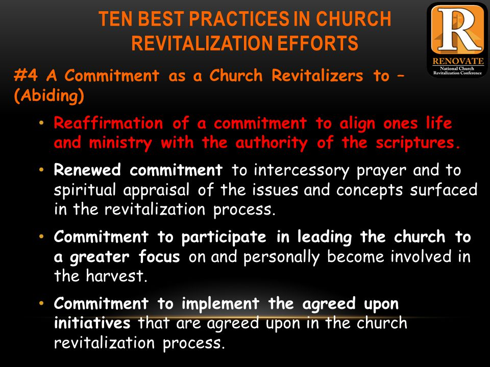 TEN BEST PRACTICES IN CHURCH REVITALIZATION EFFORTS #4 A Commitment as a Church Revitalizers to – (Abiding) Reaffirmation of a commitment to align ones life and ministry with the authority of the scriptures.
