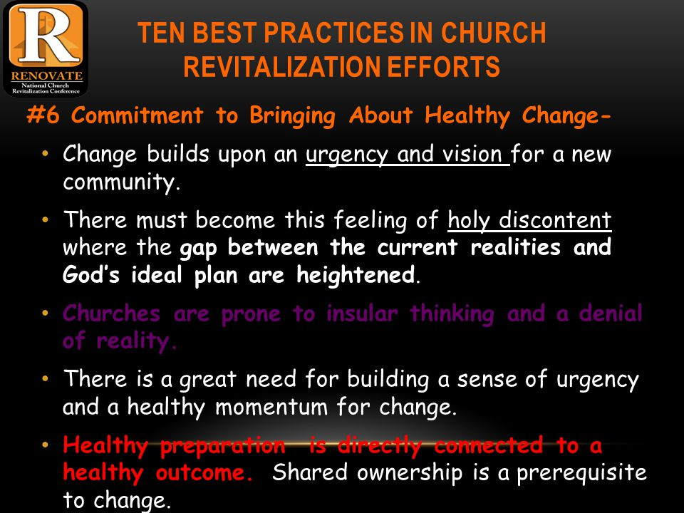 TEN BEST PRACTICES IN CHURCH REVITALIZATION EFFORTS #6 Commitment to Bringing About Healthy Change- Change builds upon an urgency and vision for a new community.