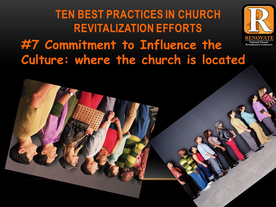 TEN BEST PRACTICES IN CHURCH REVITALIZATION EFFORTS #7 Commitment to Influence the Culture: where the church is located