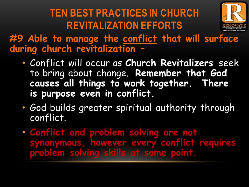 TEN BEST PRACTICES IN CHURCH REVITALIZATION EFFORTS #9 Able to manage the conflict that will surface during church revitalization – Conflict will occur as Church Revitalizers seek to bring about change.