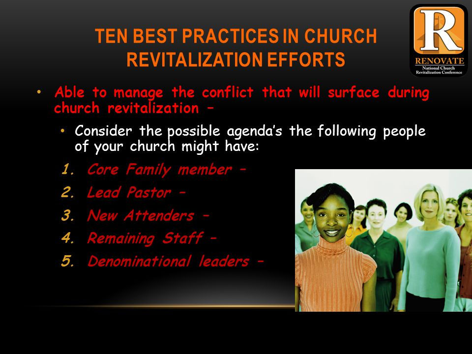 TEN BEST PRACTICES IN CHURCH REVITALIZATION EFFORTS Able to manage the conflict that will surface during church revitalization – Consider the possible agenda's the following people of your church might have: 1.Core Family member – 2.Lead Pastor – 3.New Attenders – 4.Remaining Staff – 5.Denominational leaders –
