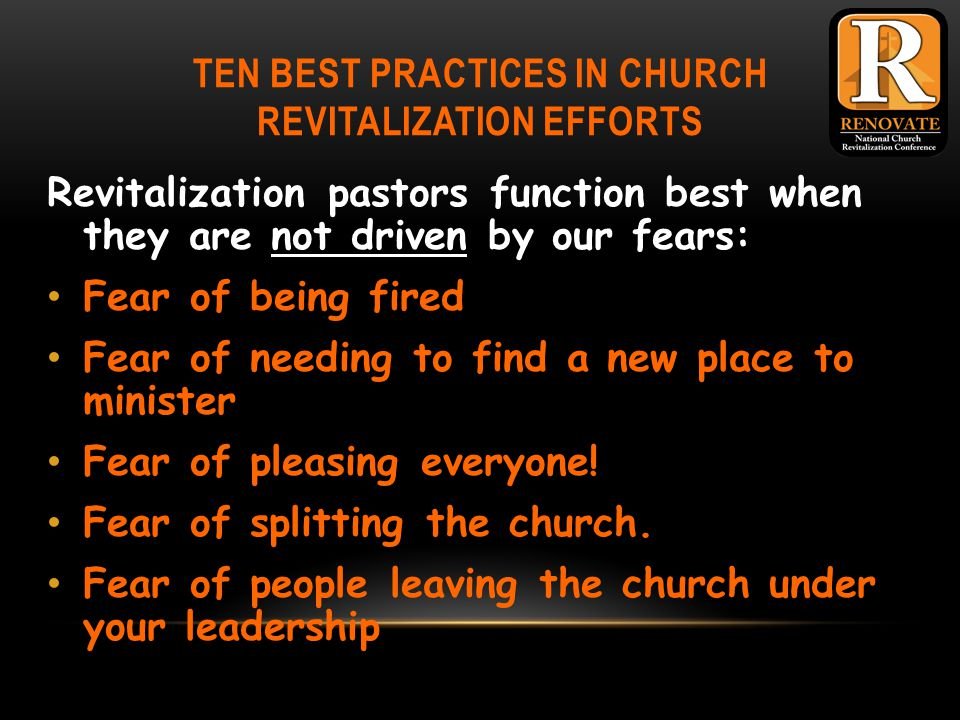 TEN BEST PRACTICES IN CHURCH REVITALIZATION EFFORTS Revitalization pastors function best when they are not driven by our fears: Fear of being fired Fear of needing to find a new place to minister Fear of pleasing everyone.