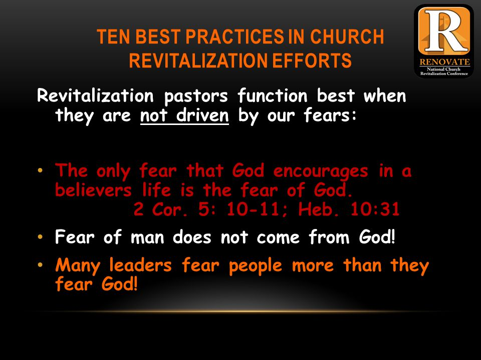 TEN BEST PRACTICES IN CHURCH REVITALIZATION EFFORTS Revitalization pastors function best when they are not driven by our fears: The only fear that God encourages in a believers life is the fear of God.