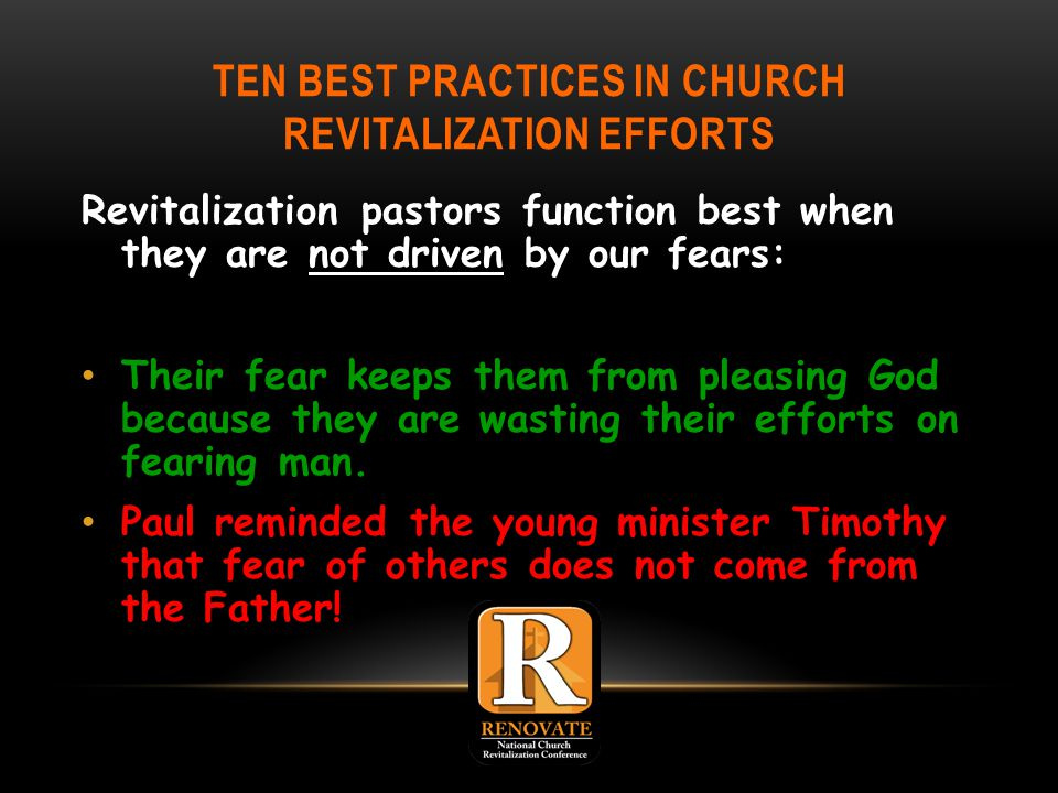 TEN BEST PRACTICES IN CHURCH REVITALIZATION EFFORTS Revitalization pastors function best when they are not driven by our fears: Their fear keeps them from pleasing God because they are wasting their efforts on fearing man.